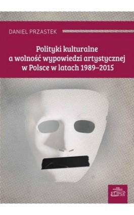Polityki kulturalne a wolność wypowiedzi artystycznej w Polsce w latach 1989-2015 - Daniel Przastek - Ebook - 978-83-8017-175-6