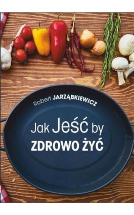 Jak Jeść by Zdrowo Żyć. Wydanie II - Robert Jarząbkiewicz - Ebook - 978-83-8119-187-6