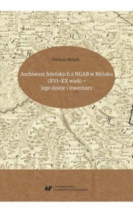 Archiwum Jeleńskich z NGAB w Mińsku (XVI–XX wiek) – jego dzieje i inwentarz - Dariusz Rolnik - Ebook - 978-83-226-3428-8