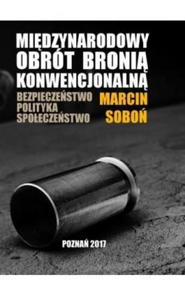 Międzynarodowy obrót bronią konwencjonalną - Marcin Soboń - Ebook - 978-83-64541-22-3