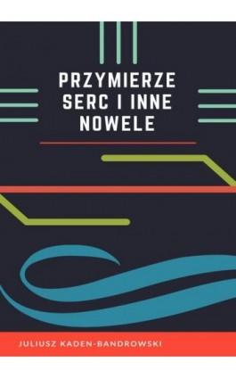 Przymierze serc i inne nowele - Juliusz Kaden-Bandrowski - Ebook - 978-83-8119-360-3