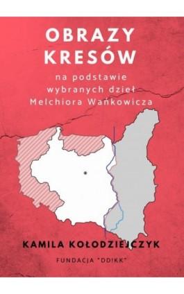 Obrazy Kresów na podstawie wybranych dzieł Melchiora Wańkowicza - Kamila Kołodziejczyk - Ebook - 978-83-951807-0-5