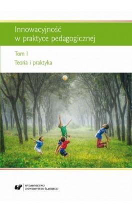 Innowacyjność w praktyce pedagogicznej. T. 1: Teoria i praktyka - Ebook - 978-83-226-3104-1
