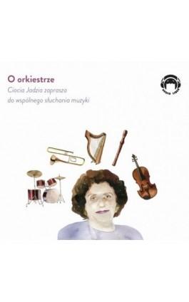 O orkiestrze - Ciocia Jadzia zaprasza do wspólnego słuchania muzyki - Jadwiga Mackiewicz - Audiobook - 978-83-60946-66-4