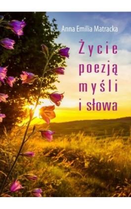 Życie poezją myśli i słowa - Anna Emilia Matracka - Ebook - 978-83-7900-345-7
