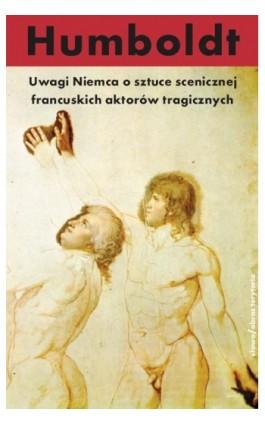 Uwagi Niemca o sztuce scenicznej francuskich aktorów tragicznych - Wilhelm Von Humboldt - Ebook - 978-83-7453-360-7