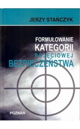 Formułowanie kategorii pojęciowej bezpieczeństwa - Jerzy Stańczyk - Ebook - 978-83-947768-5-5