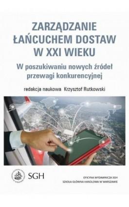 Zarządzanie łańcuchem dostaw w XXI wieku. W poszukiwaniu nowych źródeł przewagi konkurencyjnej - Krzysztof Rutkowski - Ebook - 978-83-8030-136-8