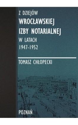 Z dziejów Wrocławskiej Izby Notarialnej w latach 1947-1952 - Tomasz Chłopecki - Ebook - 978-83-947768-2-4