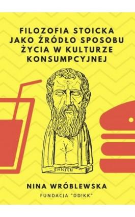Filozofia stoicka jako źródło sposobu życia w kulturze konsumpcyjnej - Nina Wróblewska - Ebook - 978-83-951807-4-3