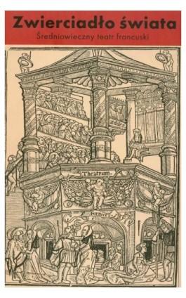 Zwierciadło świata. Średniowieczny teatr francuski - Opracowanie zbiorowe - Ebook - 978-83-7453-354-6