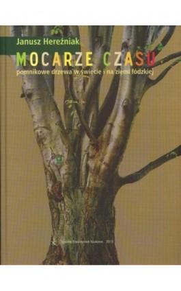 Mocarze czasu pomnikowe drzewa w świecie i na ziemi łódzkiej - Janusz Hereźniak - Ebook - 978-83-60655-72-6