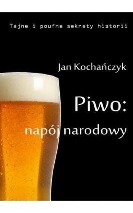 Piwo: napój narodowy - Jan Kochańczyk - Ebook - 978-83-63080-10-5