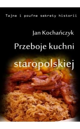 Przeboje kuchni staropolskiej - Jan Kochańczyk - Ebook - 978-83-63080-09-9