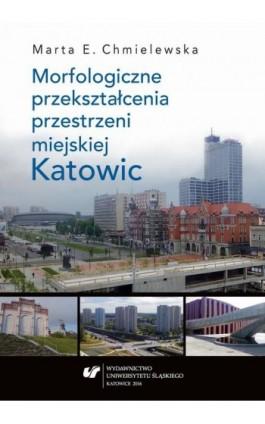 Morfologiczne przekształcenia przestrzeni miejskiej Katowic - Marta Chmielewska - Ebook - 978-83-8012-837-8