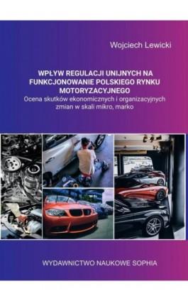 Wpływ regulacji unijnych na funkcjonowanie polskiego rynku motoryzacyjnego ocena skutków ekonomicznych i organizacyjnych zmian w - Wojciech Lewicki - Ebook - 978-83-65929-67-9