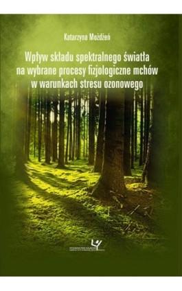 Wpływ składu spektralnego światła na wybrane procesy fizjologiczne mchów w warunkach stresu ozonowego - Katarzyna Możdżeń - Ebook - 978-83-8084-347-9
