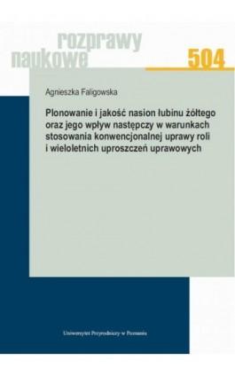 Plonowanie i jakość nasion łubinu żółtego oraz jego wpływ następczy w warunkach stosowania konwencjonalnej uprawy roli i wielole - Agnieszka Faligowska - Ebook - 978-83-7160-911-4