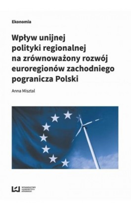 Wpływ unijnej polityki regionalnej na zrównoważony rozwój euroregionów zachodniego pogranicza Polski - Anna Misztal - Ebook - 978-83-8088-650-6