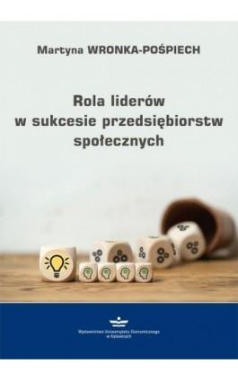 Rola liderów w sukcesie przedsiębiorstw społecznych - Martyna Wronka-Pośpiech - Ebook - 978-83-7875-489-3