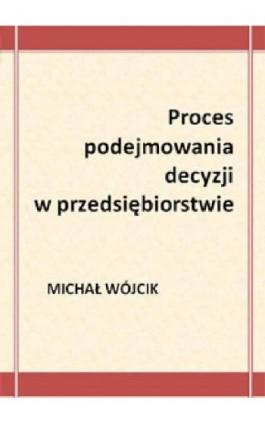 Proces podejmowania decyzji w przedsiębiorstwie - Michał Wójcik - Ebook - 978-83-61184-17-1