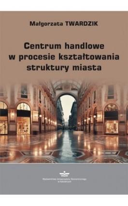Centrum handlowe w procesie kształtowania struktury miasta - Małgorzata Twardzik - Ebook - 978-83-7875-499-2