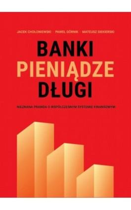 Banki, pieniądze, długi. Nieznana prawda o współczesnym systemie finansowym - Jacek Chołoniewski - Ebook - 978-83-932575-7-7