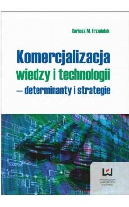 Komercjalizacja wiedzy i technologii - determinanty i strategie - Dariusz M. Trzmielak - Ebook - 978-83-7969-140-1