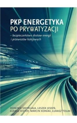 PKP Energetyka po prywatyzacji – bezpieczeństwo dostaw energii i przewozów kolejowych - Dominik Smyrgała - Ebook - 978-83-61067-27-6