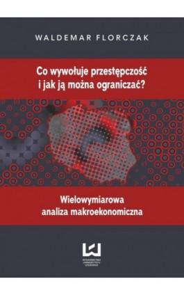 Co wywołuje przestępczość i jak ją można ograniczać? - Waldemar Florczak - Ebook - 978-83-7969-076-3