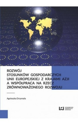 Rozwój stosunków gospodarczych Unii Europejskiej z krajami Azji a współpraca na rzecz zrównoważonego rozwoju - Agnieszka Drzymała - Ebook - 978-83-8088-090-0