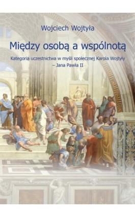 Między osobą a wspólnotą. Kategoria uczestnictwa w myśli społecznej Karola Wojtyły – Jana Pawła II - Wojciech Wojtyła - Ebook - 978-83-66017-40-5
