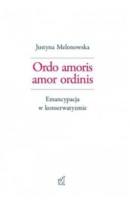 Ordo amoris amor ordinis. Emancypacja w konserwatyzmie - Justyna Melonowska - Ebook - 978-83-66010-06-2