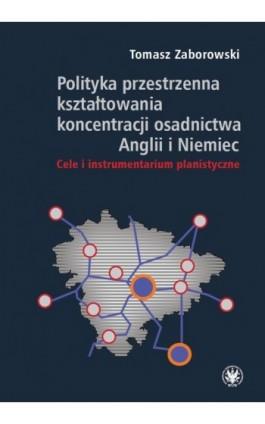 Polityka przestrzenna kształtowania koncentracji osadnictwa Anglii i Niemiec - Tomasz Zaborowski - Ebook - 978-83-235-2689-6