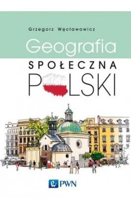 Geografia społeczna Polski - Grzegorz Węcławowicz - Ebook - 978-83-012-0330-6