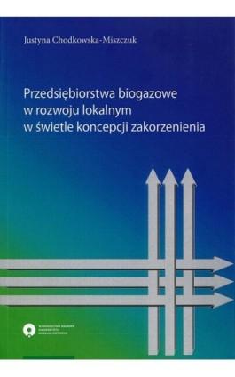 Przedsiębiorstwa biogazowe w rozwoju lokalnym w świetle koncepcji zakorzenienia - Justyna Chodkowska-Miszczuk - Ebook - 978-83-231-4168-6