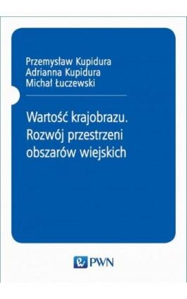 Wartość krajobrazu. Rozwój przestrzeni obszarów wiejskich - Przemysław Kupidura - Ebook - 978-83-01-20896-7