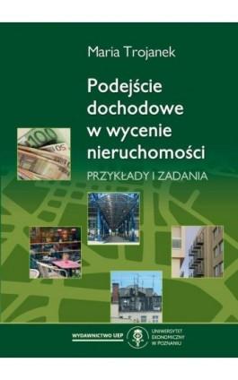 Podejście dochodowe w wycenie nieruchomości. Przykłady i zadania - Maria Trojanek - Ebook - 978-83-66199-69-9