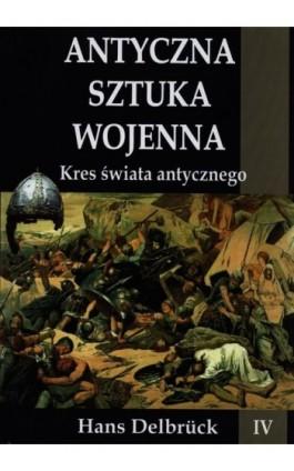 Antyczna sztuka wojenna Tom 4 Kres świata antycznego - Hans Delbruck - Ebook - 978-83-7889-145-1