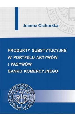 Produkty substytucyjne w portfelu aktywów i pasywów banku komercyjnego - Joanna Cichorska - Ebook - 978-83-7246-697-6