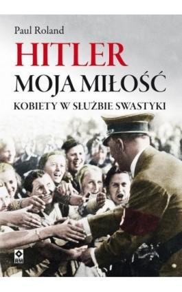 Hitler moja miłość - Paul Roland - Ebook - 978-83-8151-193-3