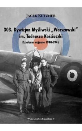 """303. Dywizjon Myśliwski """"Warszawski"""" im. Tadeusza Kościuszki. Działania wojenne 1940-1945 - Jacek Kutzner - Ebook - 978-83-7889-770-5"""