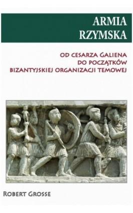 Armia rzymska od cesarza Galiena do początku bizantyjskiej organizacji temowej - Robert Grosse - Ebook - 978-83-7889-403-2