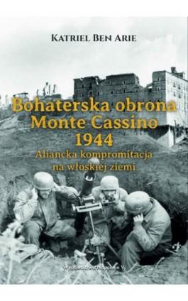Bohaterska obrona Monte Cassino 1944. Aliancka kompromitacja na włoskiej ziemi - Katriel Ben Arie - Ebook - 978-83-7889-702-6