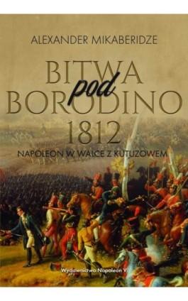 Bitwa pod Borodino 1812. Napoleon w walce z Kutuzowem - Aleksander Mikaberidze - Ebook - 978-83-7889-933-4