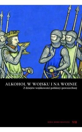 Alkohol w wojsku i na wojnie. Z dziejów wojskowości polskiej i powszechnej - Praca zbiorowa - Ebook - 978-83-7889-934-1