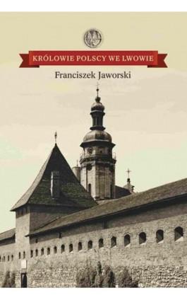 Królowie polscy we Lwowie - Franciszek Jaworski - Ebook - 978-83-60840-92-4