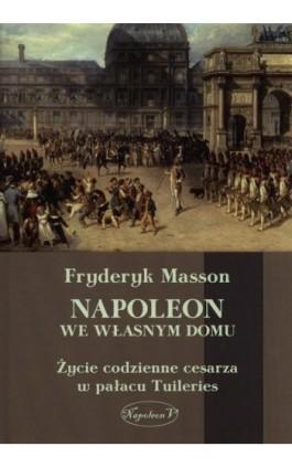 Napoleon we własnym domu - Fryderyk Masson - Ebook - 978-83-7889-146-8