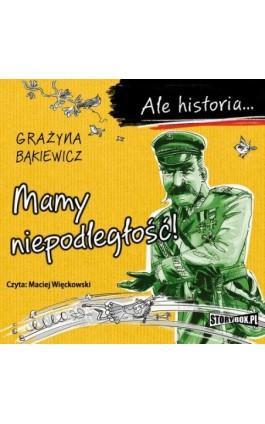Ale historia... Mamy niepodległość! - Grażyna Bąkiewicz - Audiobook - 978-83-8194-020-7