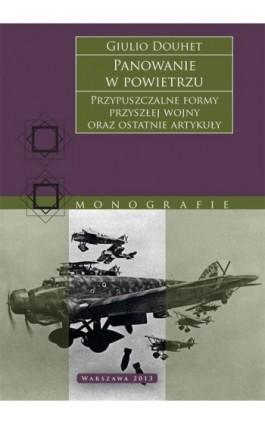 Panowanie w powietrzu. Przypuszczalne formy przyszłej wojny oraz ostatnie artykuły - Giulio Douhet - Ebook - 978-83-63374-69-3